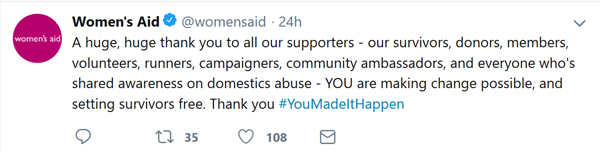 Women's Aid tweet: A huge, huge thank you to all our supporters - our survivors, donors, members, volunteers, runners, campaigners, community ambassadors, and everyone who's shared awareness on domestics abuse - YOU are making change possible, and setting survivors free. Thank you #YouMadeItHappen