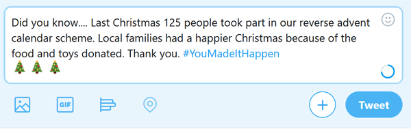 sample tweet - Did you know.... Last Christmas 125 people took part in our reverse advent calendar scheme. Local families had a happier Christmas because of the food and toys donated. Thank you. #YouMadeItHappen