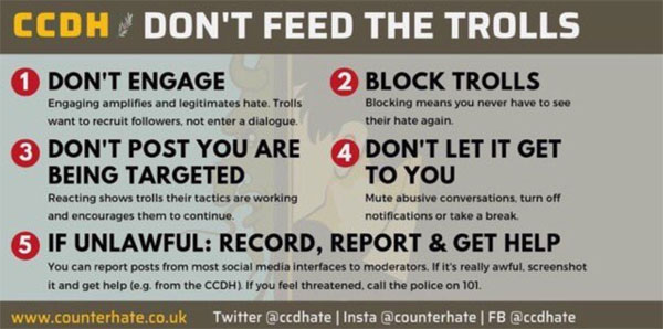 CCDH advice - don't feed the trolls - graphic with 5 steps. 1=don't engage, 2=don't post you are being targetted, 3=if unlawful, record, report and get help, 4=block trolls, 5=don't let it get to you)